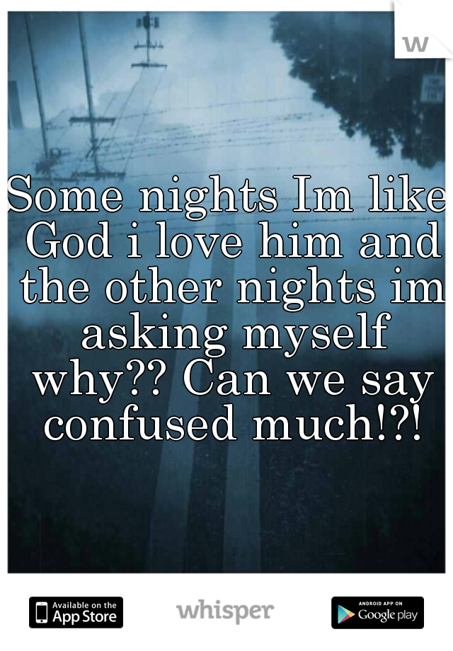 Some nights Im like God i love him and the other nights im asking myself why?? Can we say confused much!?!