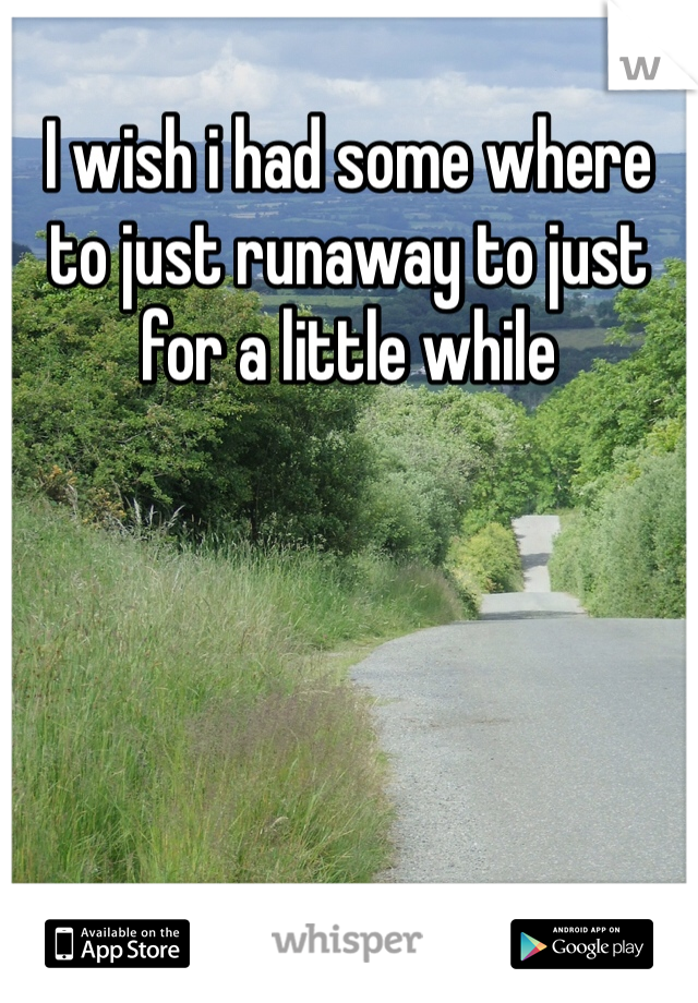 I wish i had some where to just runaway to just for a little while