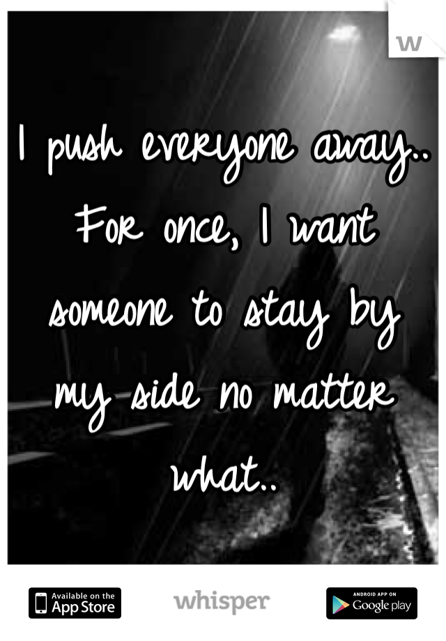 I push everyone away..  For once, I want  someone to stay by  my side no matter what..