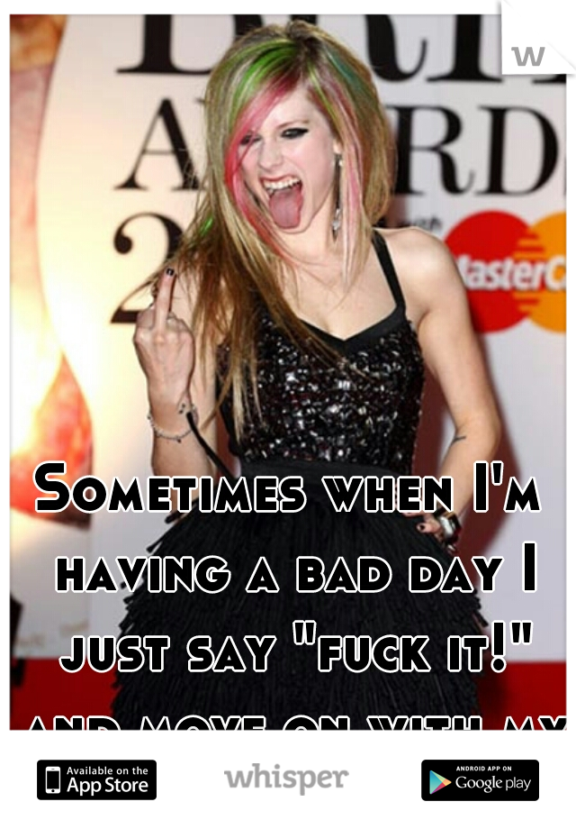 """Sometimes when I'm having a bad day I just say """"fuck it!"""" and move on with my day"""