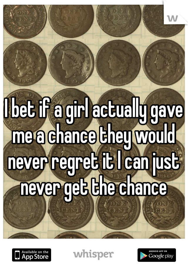 I bet if a girl actually gave me a chance they would never regret it I can just never get the chance