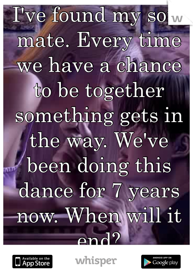 I've found my soul mate. Every time we have a chance to be together something gets in the way. We've been doing this dance for 7 years now. When will it end?