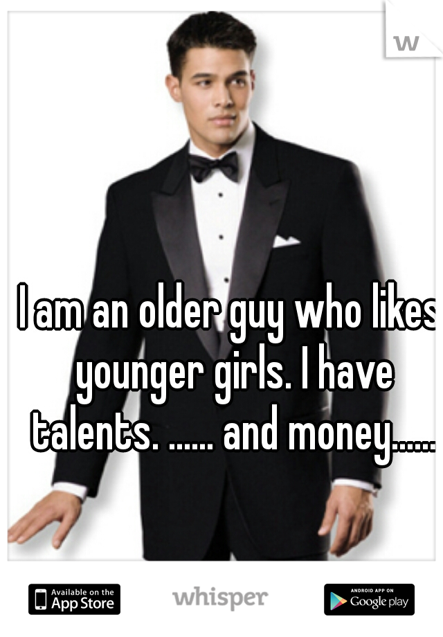 I am an older guy who likes younger girls. I have talents. ...... and money......