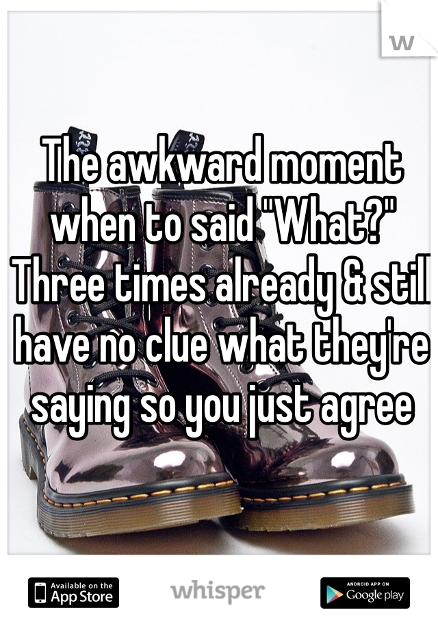 """The awkward moment when to said """"What?"""" Three times already & still have no clue what they're saying so you just agree"""