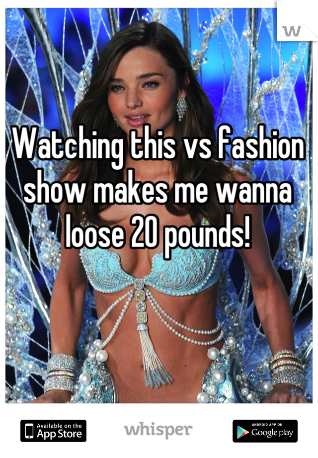 Watching this vs fashion show makes me wanna loose 20 pounds!
