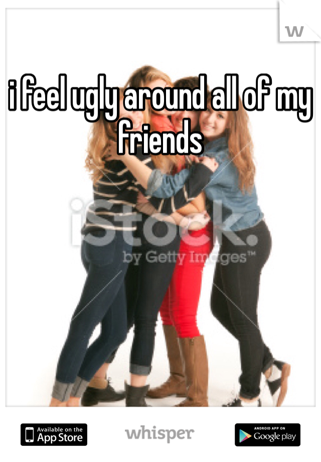 i feel ugly around all of my friends