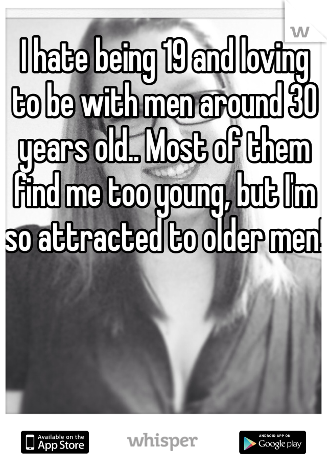 I hate being 19 and loving to be with men around 30 years old.. Most of them find me too young, but I'm so attracted to older men!