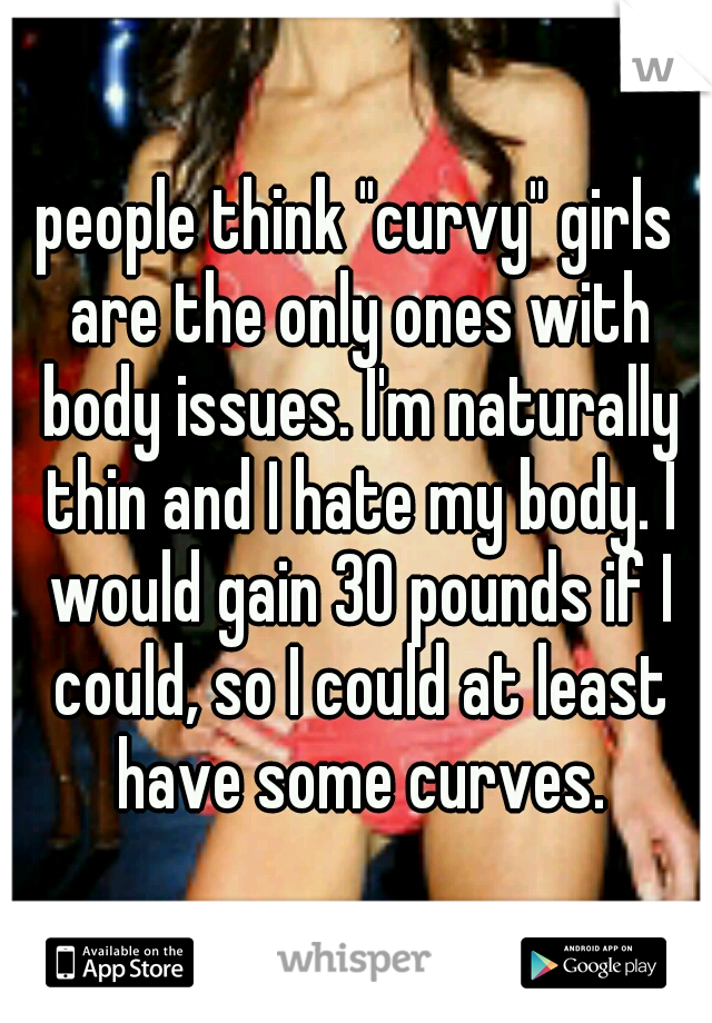 """people think """"curvy"""" girls are the only ones with body issues. I'm naturally thin and I hate my body. I would gain 30 pounds if I could, so I could at least have some curves."""