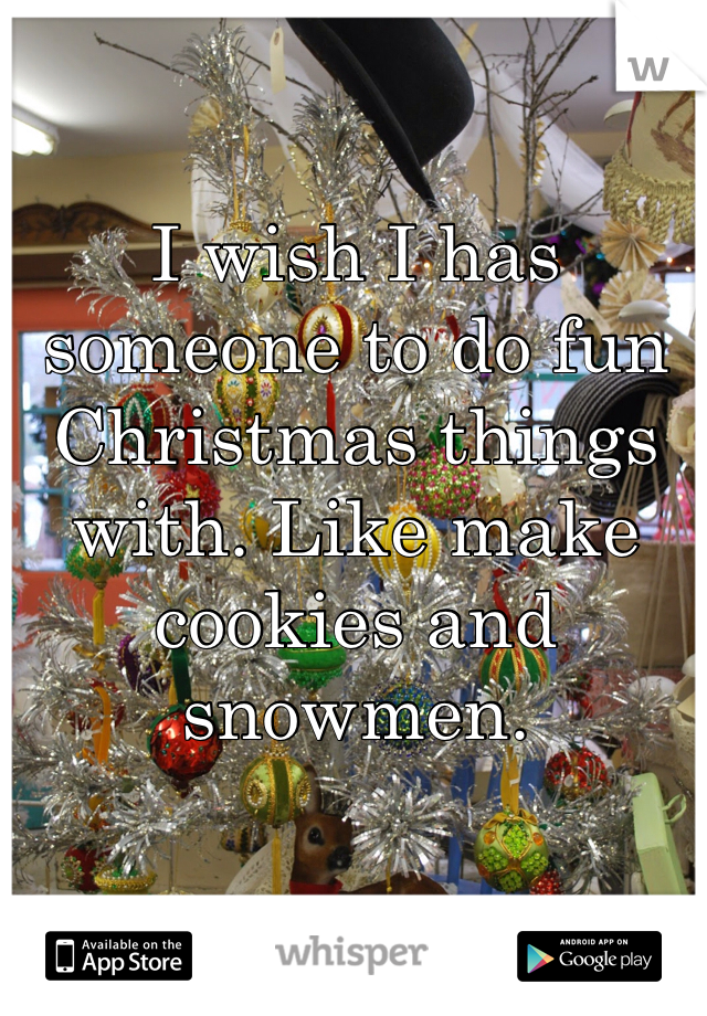 I wish I has someone to do fun Christmas things with. Like make cookies and snowmen.
