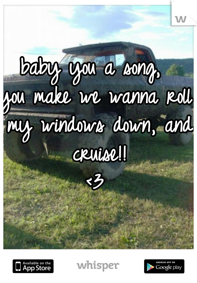 baby you a song,  you make we wanna roll my windows down, and cruise!! <3