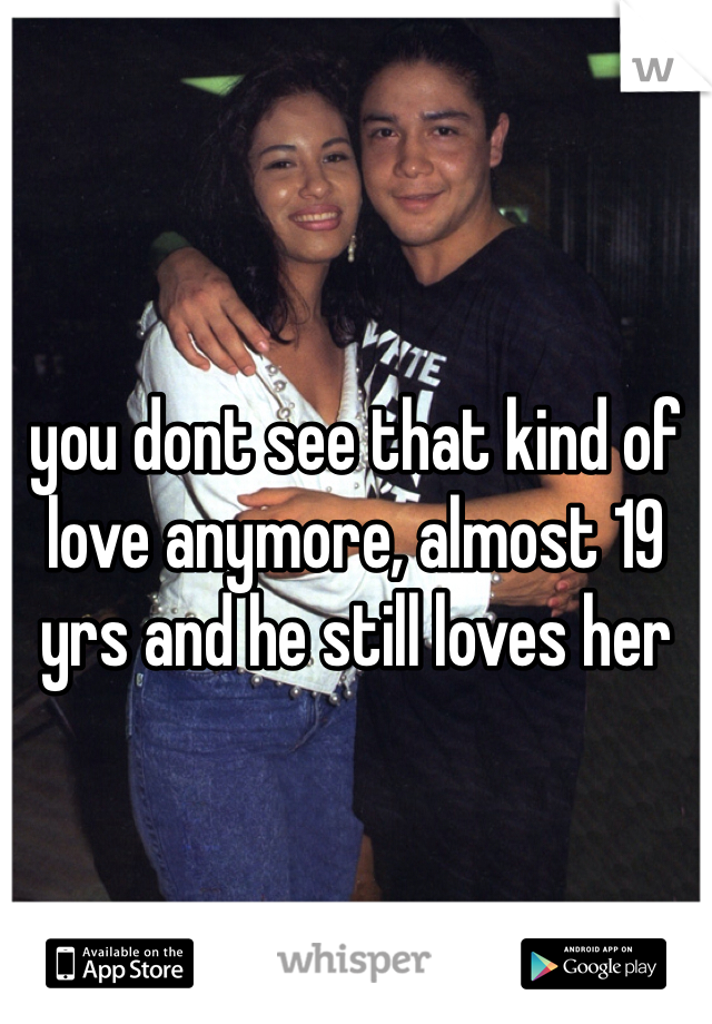 you dont see that kind of love anymore, almost 19 yrs and he still loves her