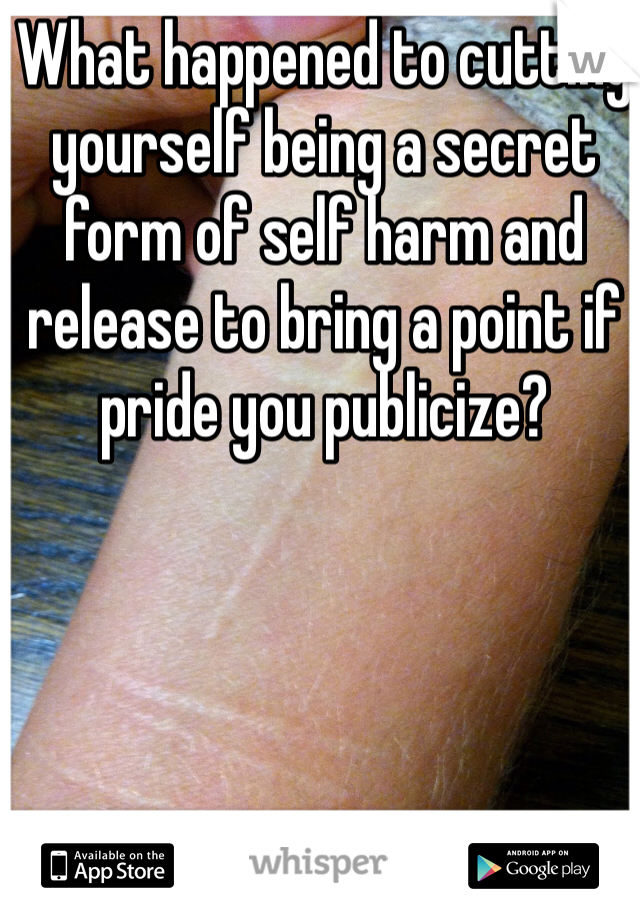 What happened to cutting yourself being a secret form of self harm and release to bring a point if pride you publicize?