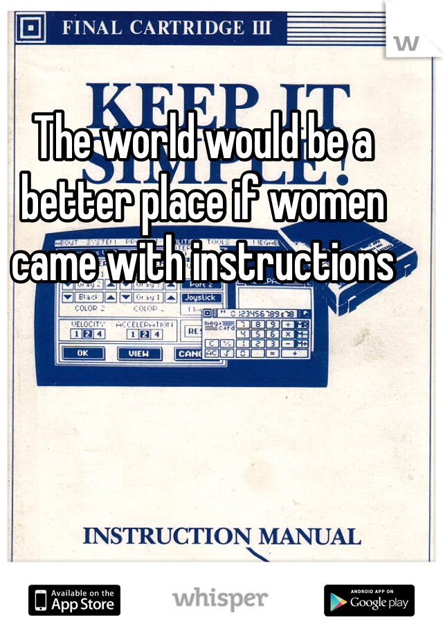 The world would be a better place if women came with instructions