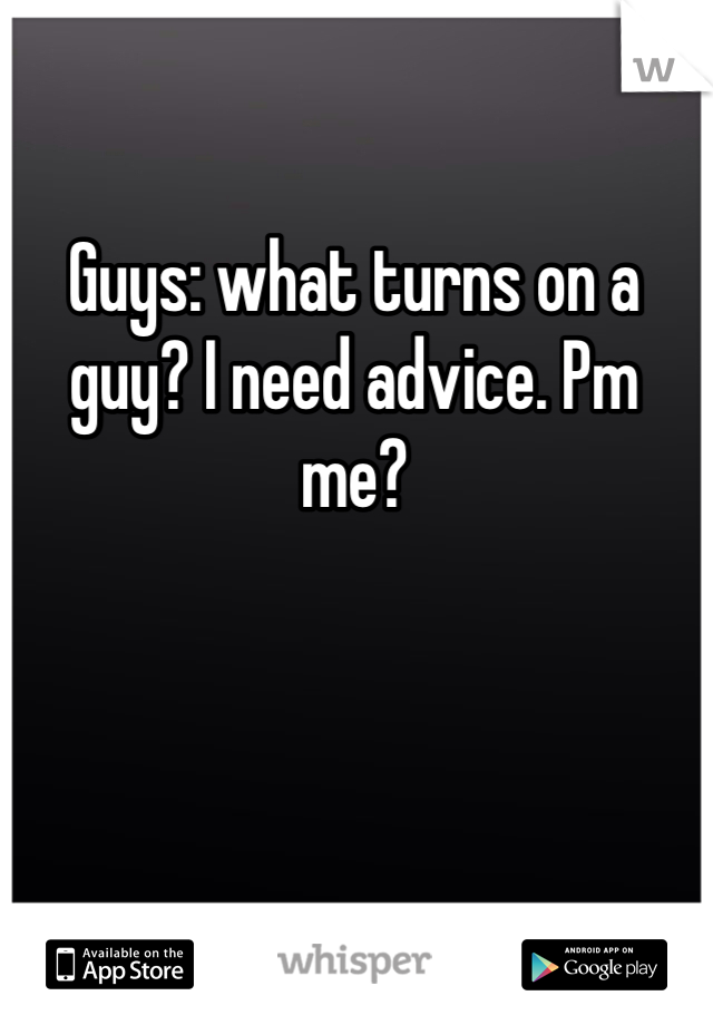 Guys: what turns on a guy? I need advice. Pm me?