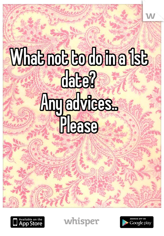 What not to do in a 1st date? Any advices..  Please
