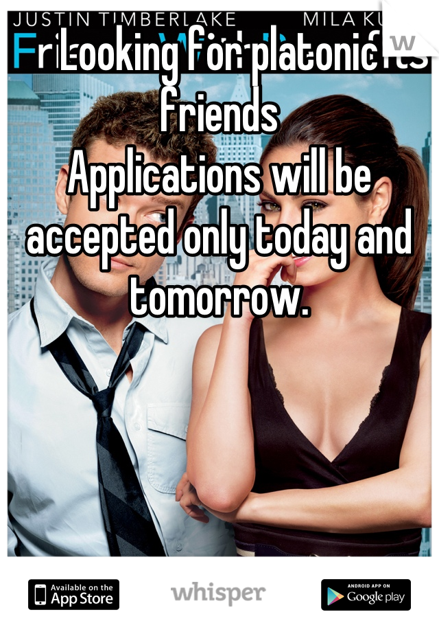 Looking for platonic friends  Applications will be accepted only today and tomorrow.