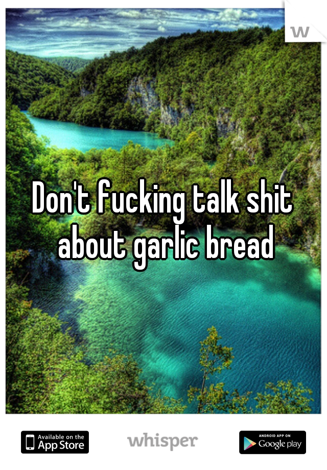 Don't fucking talk shit about garlic bread