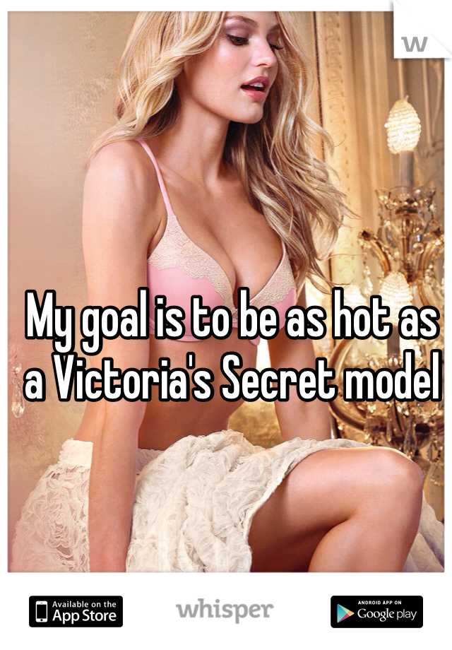 My goal is to be as hot as a Victoria's Secret model