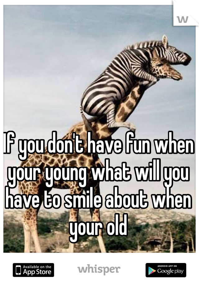 If you don't have fun when your young what will you have to smile about when your old