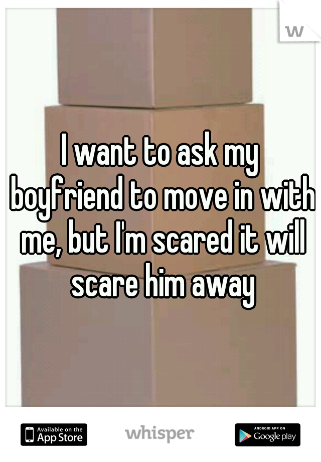 I want to ask my boyfriend to move in with me, but I'm scared it will scare him away