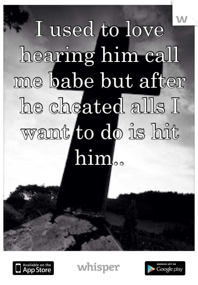 I used to love hearing him call me babe but after he cheated alls I want to do is hit him..