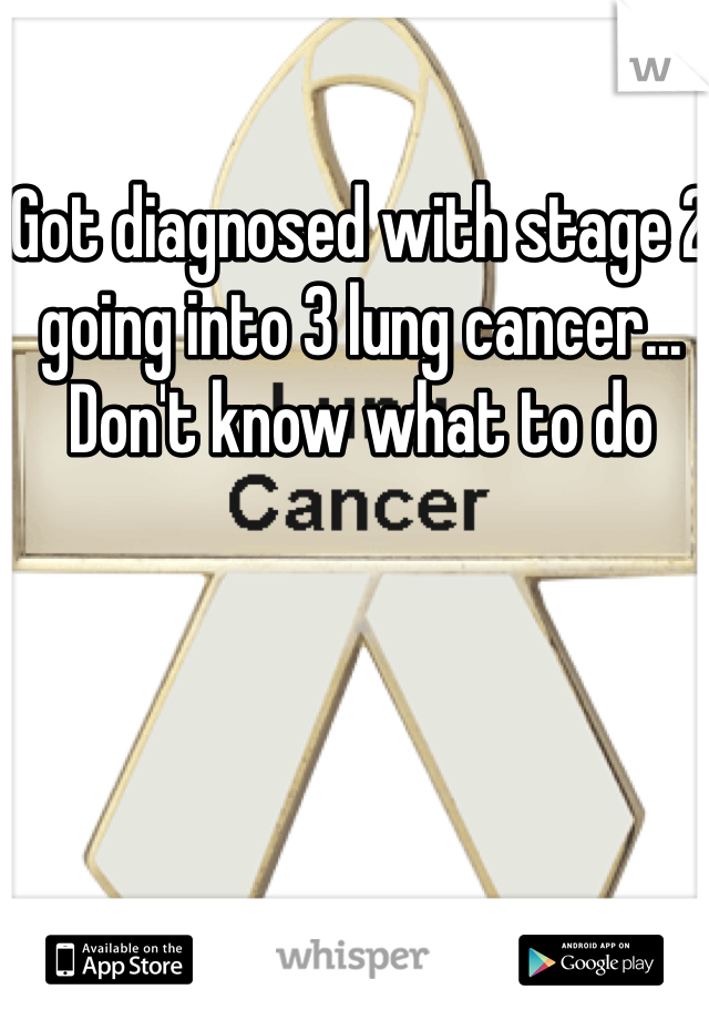 Got diagnosed with stage 2 going into 3 lung cancer... Don't know what to do