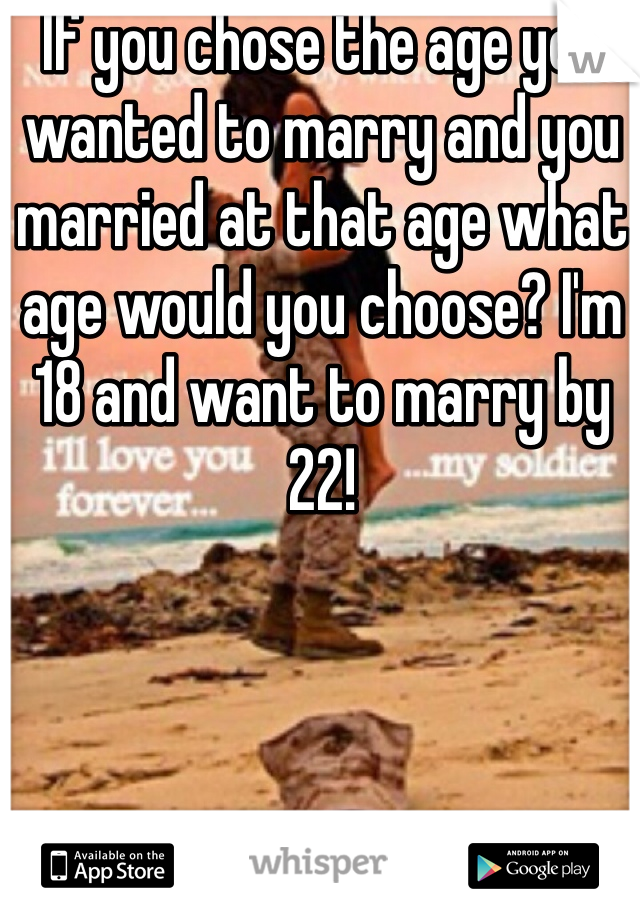 If you chose the age you wanted to marry and you married at that age what age would you choose? I'm 18 and want to marry by 22!