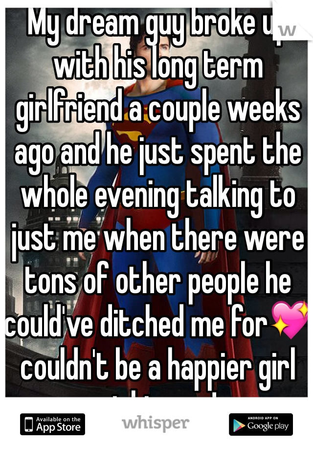 My dream guy broke up with his long term girlfriend a couple weeks ago and he just spent the whole evening talking to just me when there were tons of other people he could've ditched me for💖 couldn't be a happier girl right now!