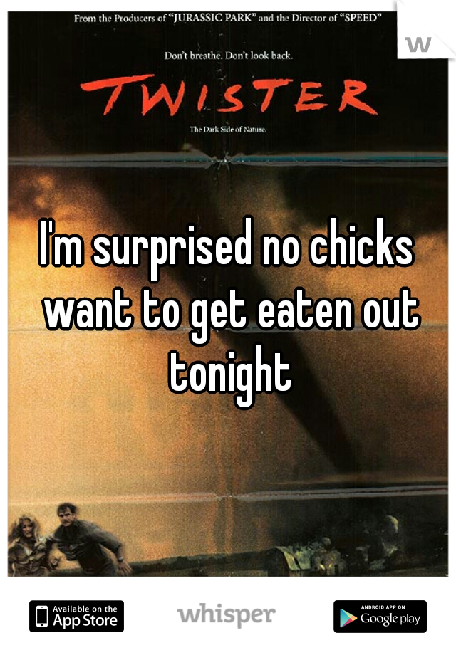 I'm surprised no chicks want to get eaten out tonight
