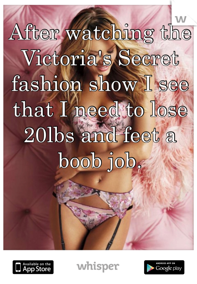 After watching the Victoria's Secret fashion show I see that I need to lose 20lbs and feet a boob job.