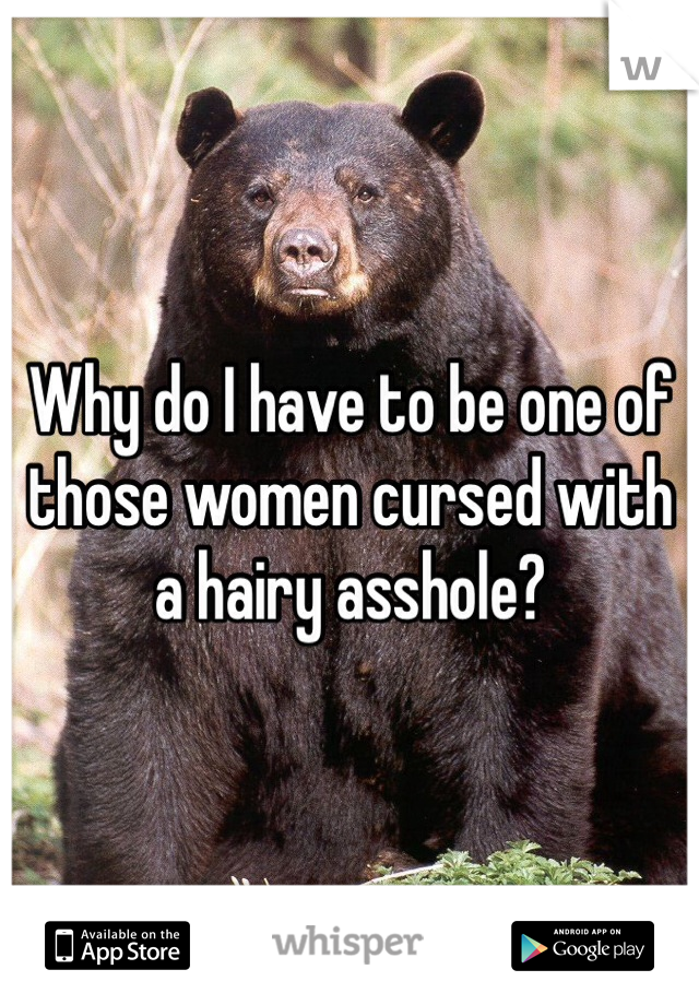 Why do I have to be one of those women cursed with a hairy asshole?