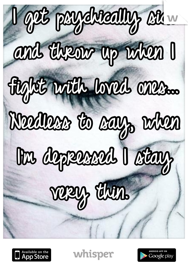 I get psychically sick and throw up when I fight with loved ones... Needless to say, when I'm depressed I stay very thin.
