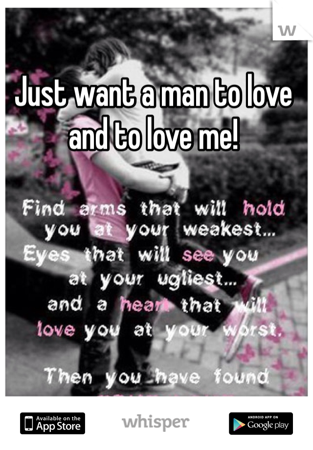 Just want a man to love and to love me!