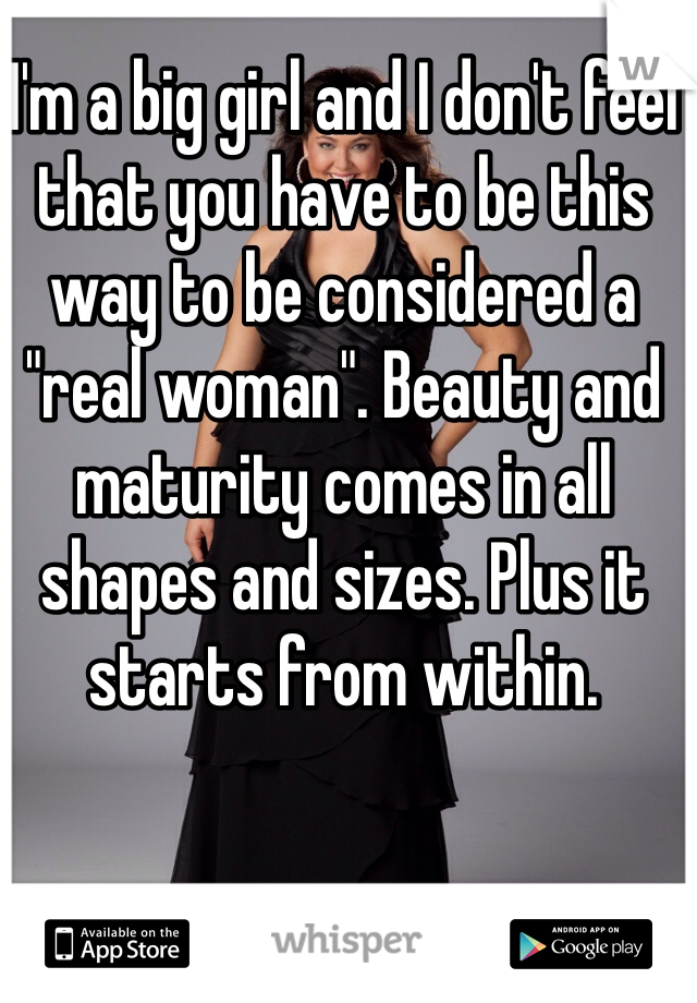 "I'm a big girl and I don't feel that you have to be this way to be considered a ""real woman"". Beauty and maturity comes in all shapes and sizes. Plus it starts from within."