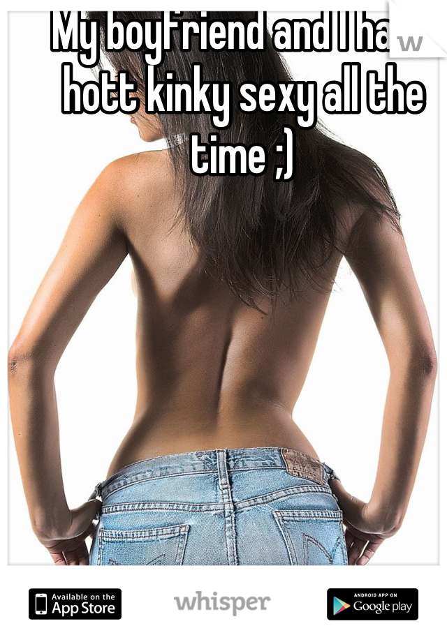 My boyfriend and I have hott kinky sexy all the time ;)