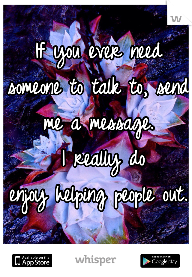 If you ever need  someone to talk to, send me a message.  I really do enjoy helping people out.