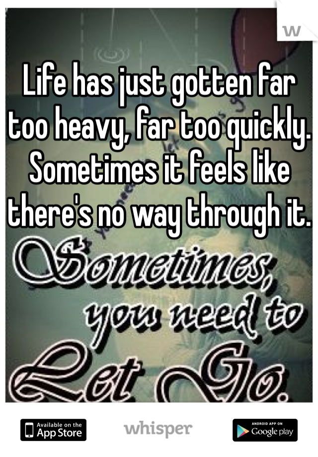 Life has just gotten far too heavy, far too quickly. Sometimes it feels like there's no way through it.