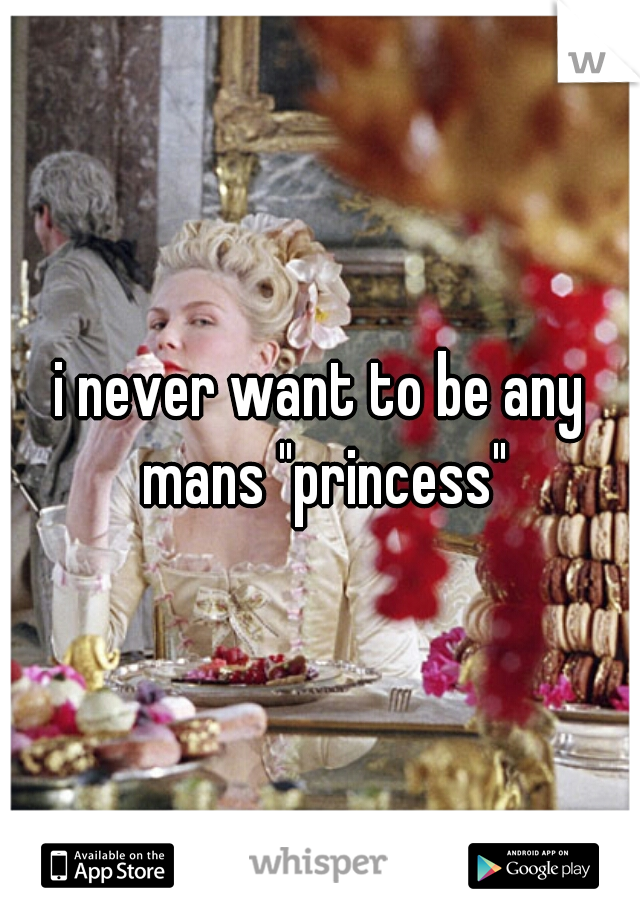 "i never want to be any mans ""princess"""