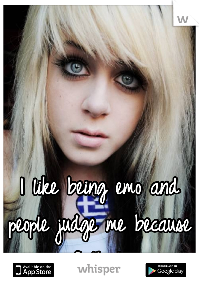 I like being emo and people judge me because of that