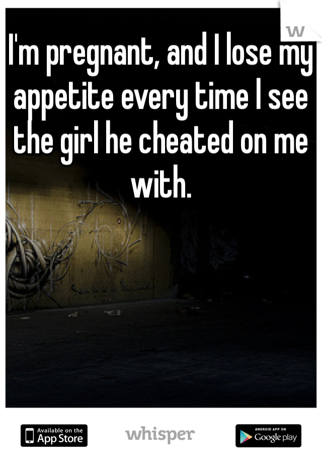 I'm pregnant, and I lose my appetite every time I see the girl he cheated on me with.