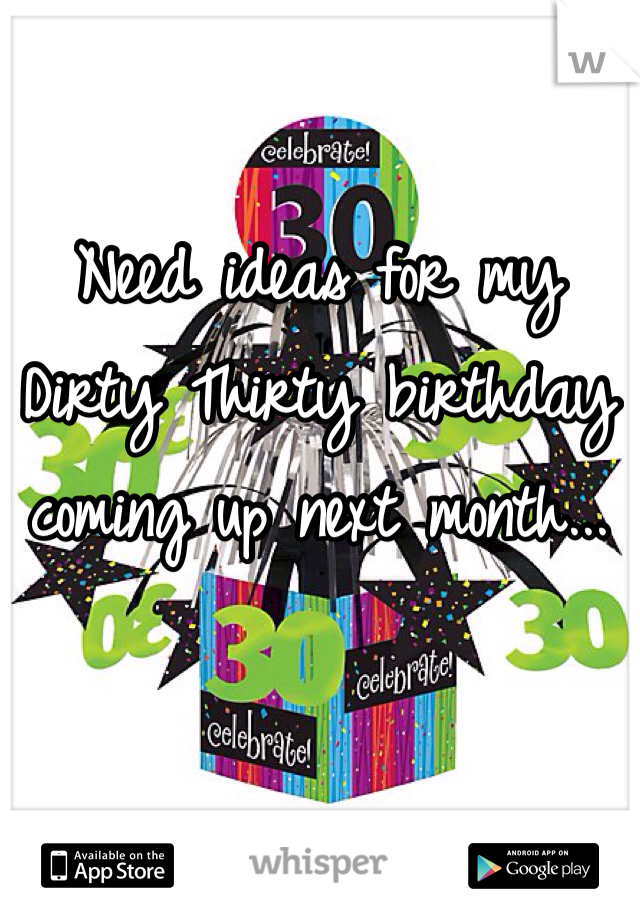 Need ideas for my Dirty Thirty birthday coming up next month...