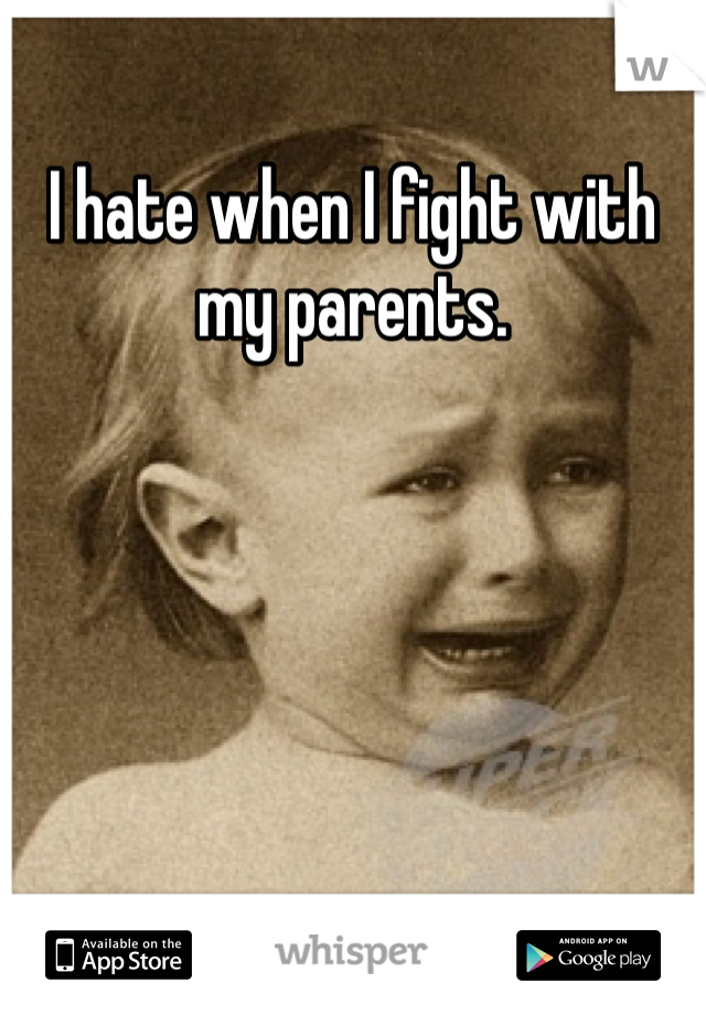 I hate when I fight with my parents.