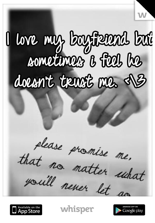 I love my boyfriend but sometimes i feel he doesn't trust me. <\3