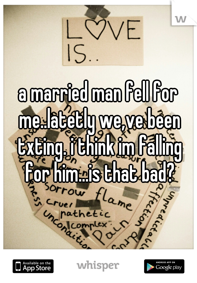 a married man fell for me..latetly we,ve been txting. i think im falling for him...is that bad?
