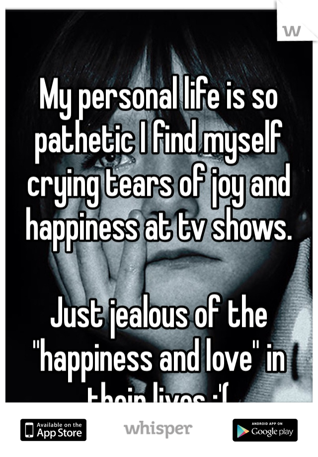 "My personal life is so pathetic I find myself crying tears of joy and  happiness at tv shows.   Just jealous of the ""happiness and love"" in their lives :'("