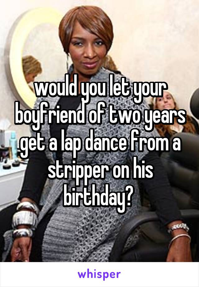 would you let your boyfriend of two years get a lap dance from a stripper on his birthday?