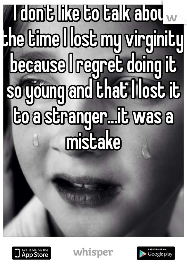 I don't like to talk about the time I lost my virginity because I regret doing it so young and that I lost it to a stranger...it was a mistake