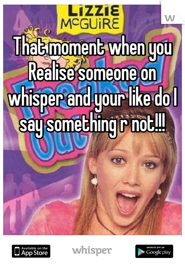That moment when you Realise someone on whisper and your like do I say something r not!!!