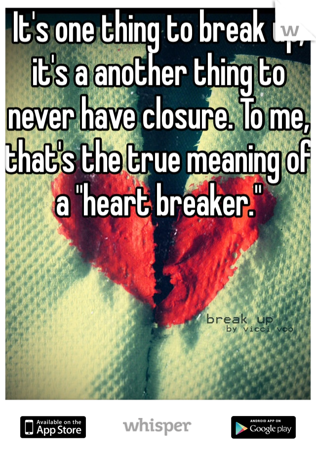 "It's one thing to break up, it's a another thing to never have closure. To me, that's the true meaning of a ""heart breaker."""