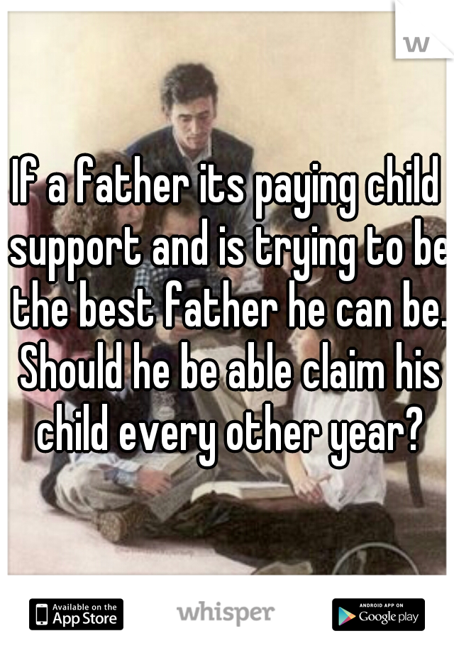 If a father its paying child support and is trying to be the best father he can be. Should he be able claim his child every other year?